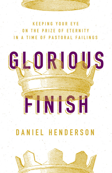 Glorious Finish: Keeping Your Eye on the Prize of Eternity In A Time of Pastoral Failings
