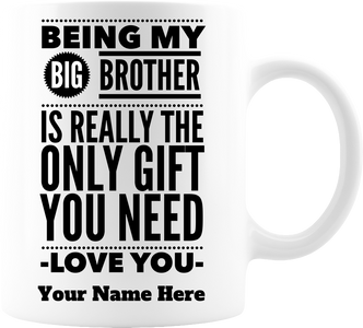 Being My Big Brother Is Really The Only Gift You Need Coffee Mug, Premium Quality Funny Novelty Gift For Any Occasion