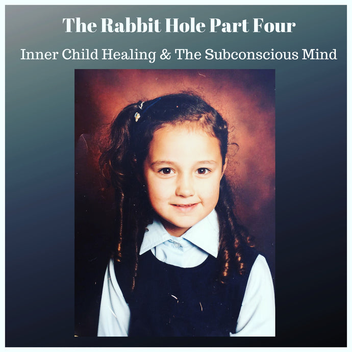 The Rabbit Hole | Part Four |  Inner Child Healing & The Subconscious Mind