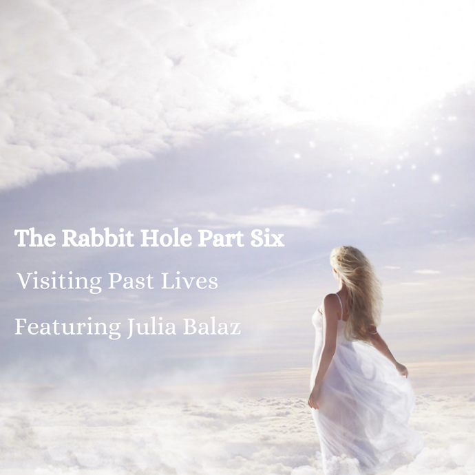 The Rabbit Hole | Part Six | Visiting Past lives featuring Julia Balaz, Quantum Healing Journey