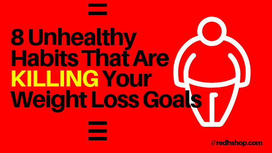 8 Unhealthy Habits That Are Killing Your Weight Loss Goals