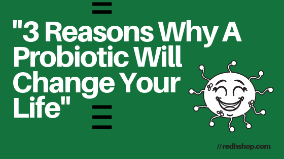 3 Reasons Why A Probiotic Will Change Your Life