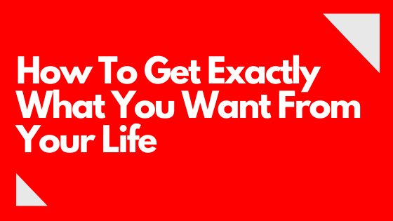 How To Get Exactly What You Want From Your Life