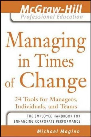 Managing in Times of Change: 24 Tools for Managers, Individuals, and Teams (The McGraw-Hill Professional Education Series)