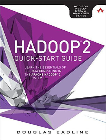 Hadoop 2 Quick-Start Guide: Learn the Essentials of Big Data Computing in the Apache Hadoop 2 Ecosystem (Addison-Wesley Data & Analytics)