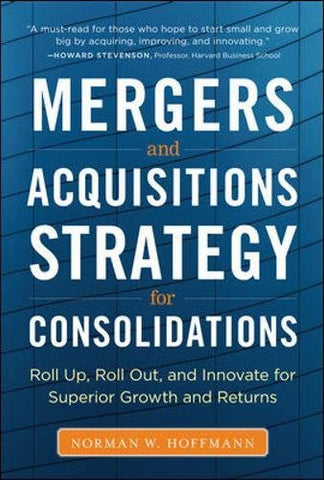 Mergers and Acquisitions Strategy for Consolidations:  Roll Up, Roll Out and Innovate for Superior Growth and Returns (Business Books)