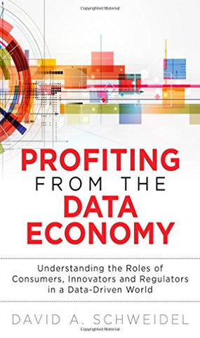 Profiting from the Data Economy: Understanding the Roles of Consumers, Innovators and Regulators in a Data-Driven World (FT Press Analytics)