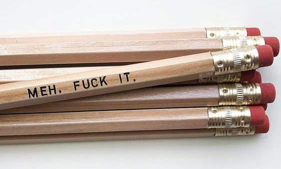 MEH, FUCK IT PENCIL
