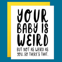 YOUR BABY IS WEIRD CARD