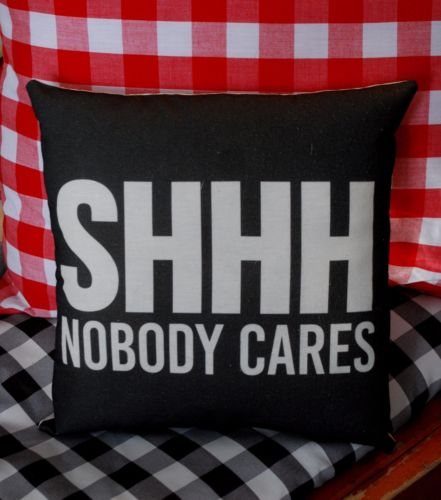 Hilarious SHHH NOBODY CARES pillow funny gift present saying sign