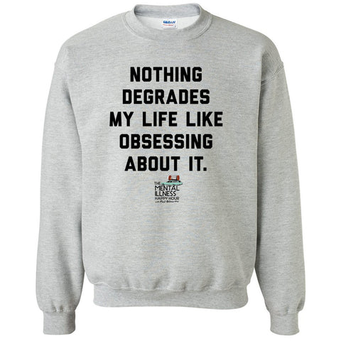Nothing Degrades My Life Like Obsessing Sweatshirt – Unisex Fit