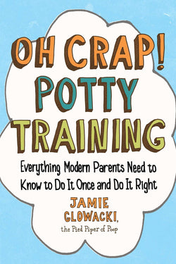 Oh Crap! Potty Training: Everything Modern Parents Need to Know to Do It Once and Do It Right (Oh Crap Parenting): Jamie Glowacki