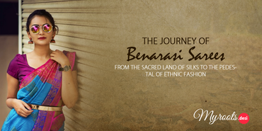 The Journey of Benarasi Sarees from the Sacred Land of Silks to the Pedestal of Ethnic Fashion
