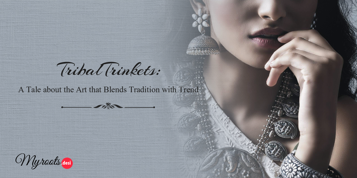 Tribal Trinkets: A Tale about the Art that Blends Tradition with Trend