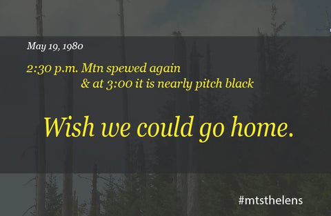 May 19, 1980. 2:30 p.m. mountain spewed again and at 3:00 it is nearly pitch black outside. Wish we could go home.