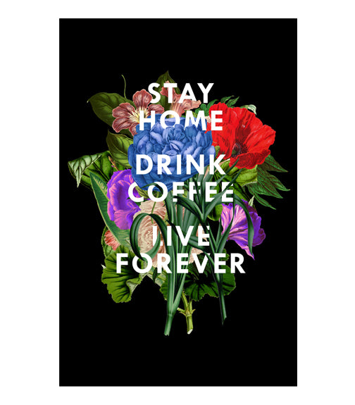 Stay Home, Drink Coffee, Live Forever - Print