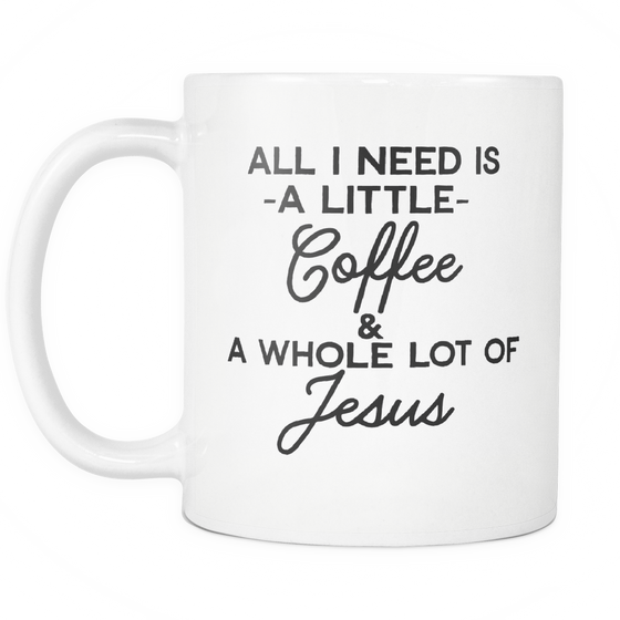Funny Coffee Mug -All I Need Is A Little Coffee & A Whole Lot Of Jesus'
