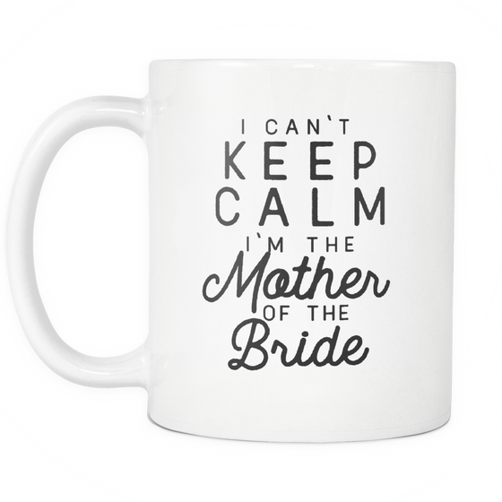 Funny Wedding Coffee Mug 'I Can't Keep Calm I'm The Mother Of The Bride'