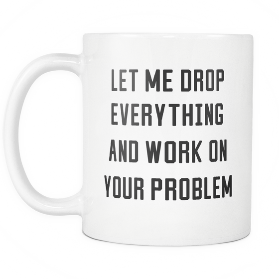 Funny Coffee Mug 'Let Me Drop Everything And Work On Your Problem'.