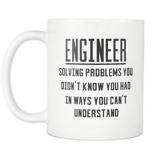 Funny Engineering Coffee Mug 'Engineer Solving Problems You Didn't Know You Had In Ways You Can't Understand'
