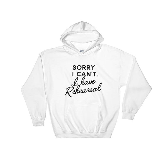 Sorry I Can't I Have Rehearsal Hoodie - Theatre Hoodie - Theatre gift - Broadway shirt - Actor shirt - Drama shirt - Actress shirt