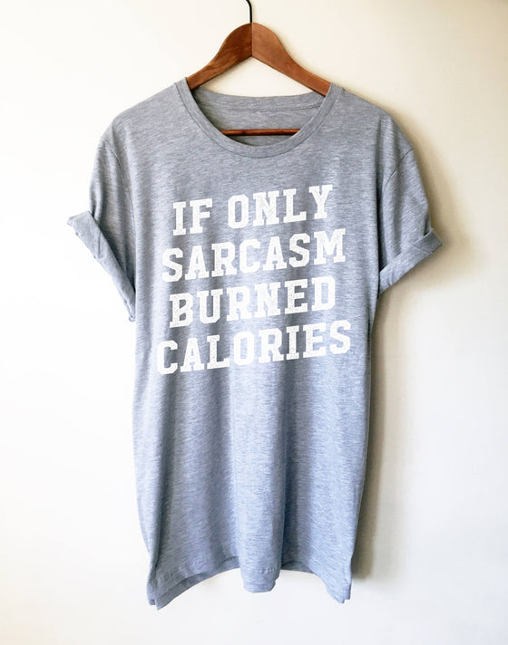If Only Sarcasm Burned Calories Unisex Shirt  - Sarcastic shirt, Sarcastic shirts, Sarcastic quotes, Sarcastic t shirt , Workout gift