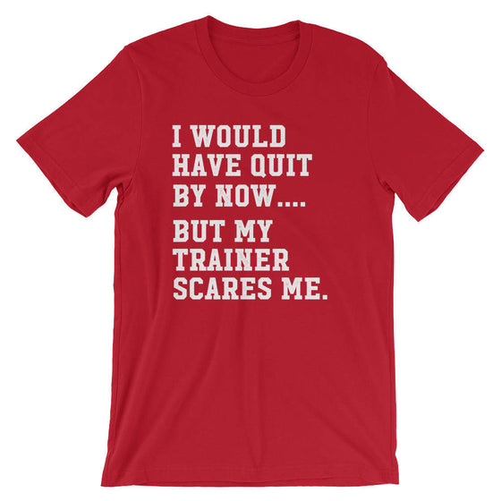 I Would Have Quit By Now But My Trainer Scares Me Unisex Shirt - Gym shirt, Workout shirt, Funny workout shirt, Booty day, Funny gym shirt