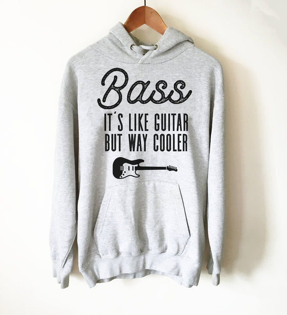 Bass It's Like Guitar But Way Cooler Hoodie - Guitar Shirt, Bass Guitar Shirt, Bass Guitarist, Bass Player, Funny Bass Guitar, Guitar Hoodie