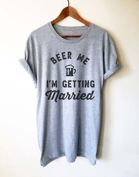 Beer Me I'm Getting Married Unisex Shirt - Groom wedding shirt, Gift for groom, Team groom shirts, Bachelor party, Stag party shirt