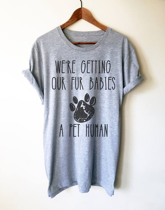 Getting Our Fur Babies A Pet Human Unisex Shirt-Funny New Mom Shirts , Gender Reveal Ideas, Pregnancy Reveal Shirt, Fur Mama Shirt, Preggers