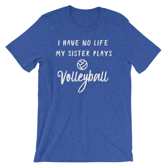 I Have No Life My Sister Plays Volleyball Unisex Shirt - Volleyball Shirt, Volleyball gift, Volleyball Sister, Sports Sister Shirt