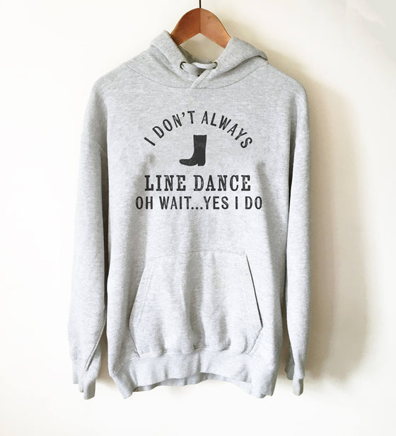 I Don't Always Line Dance Hoodie - Country Music Shirt, Country Girl Shirts, Cowgirl Shirts, Southern Belle, Line Dance Shirt