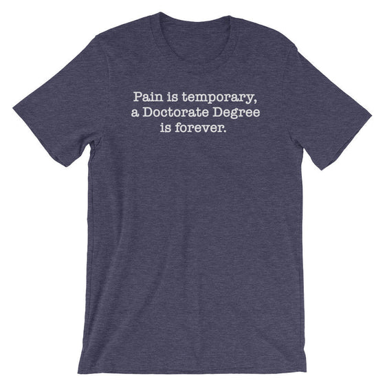Pain Is Temporary, A Doctorate Degree Is Forever Unisex Shirt - Phd Graduation Gift, Phd Gift, Doctorate Degree, Doctor Shirts, Phd Student