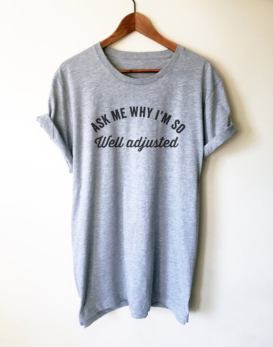Ask Me Why I'm So Well Adjusted Unisex Shirt