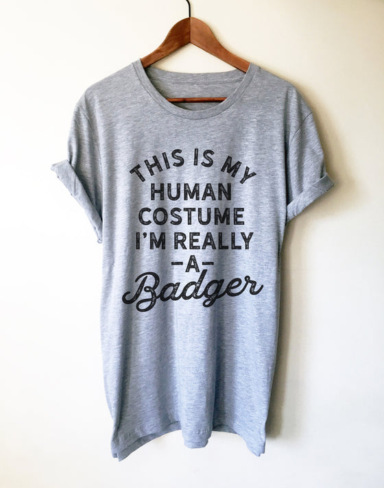 This Is My Human Costume I'm Really A Badger Unisex Shirt - Badger Shirt, Badger Gift, Badger Lover Gift, Badger Lover Shirt, Honey Badger
