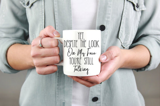 Yet Despite The Look On My Face You're Still Talking Mug - Coffee Mug, Sarcastic Mug, Bitch Mug, Sassy Gifts, Sassy Quotes, Funny Mug