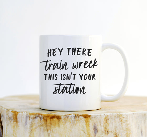 Hey There Train Wreck This Isn't Your Station Mug - Coffee Mug, Sarcastic Mug, Funny Gift, Sassy Gifts, Sassy Quotes, Funny Mug, Sarcasm