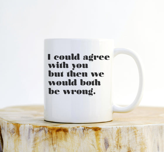I Could Agree With You But Then We Would Both Be Wrong Mug - Funny Gift, Funny Mug, Sarcastic Mug, Sarcasm, Office Mug, Funny Coffee Mug