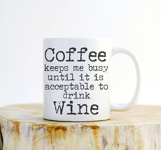 Coffee Keeps Me Busy Until It Is Acceptable To Drink Wine Mug - Funny Mugs, Wine Lover, Wine Lover Gift, Unique Mugs, Mug Quote, Coffee Mug