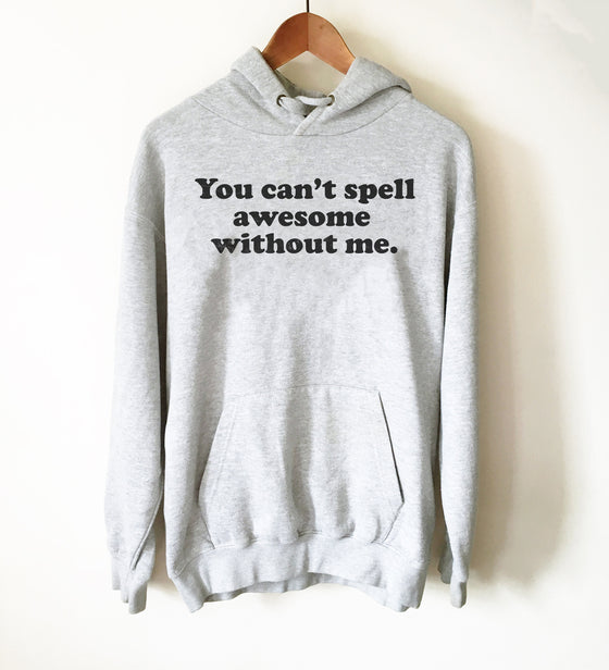 You Can't Spell Awesome Without Me Hoodie - Awesome Shirt, Awesome Gift, Funny Shirt, Funny Gift, Sarcasm Shirt, Confidence Shirt