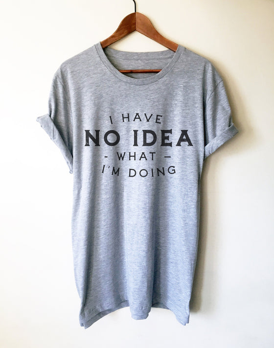 I Have No Idea What I'm Doing Unisex Shirt - Sassy Shirt, Hot Mess, Emotional Shirt, Girlfriend Shirt, Cute But Psycho, Crazy Girl Shirt