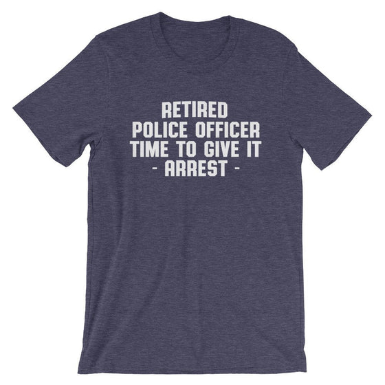 Retired Police Officer Time To Give It Arrest Unisex Shirt - Police Shirt, Police Gifts, Police Officer Gifts, Thin Blue Line