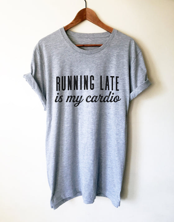 Running Late Is My Cardio Unisex Shirt - Late Shirt, Late Gift, Always Late Shirt, Running Late Shirt, Sorry I'm Late Shirt, Lazy Shirt