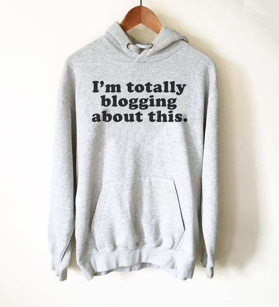 I'm Totally Blogging About This Hoodie - Blogger Shirt, Blogger Gift, Blogging Shirt Fashion Blogger, Travel Blogger, Beauty Blogger