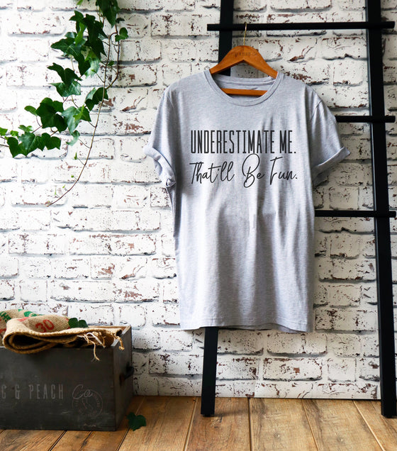 Underestimate Me. That'll Be Fun Unisex Shirt - Workout shirt, Motivation t shirts, Feminist shirt, Fitness goals, Sarcastic tee