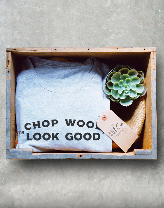 Chop Wood Look Good Unisex Shirt - Lumberjack Shirt, Lumberjack Gift, Lumberjack Birthday, Tree Surgeon Shirt, Tree Surgeon Gift