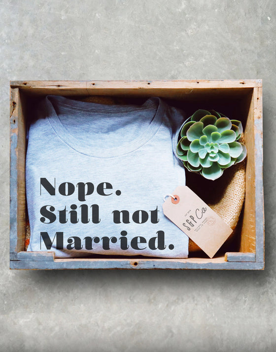 Nope. Still Not Married. Unisex Shirt - Still Single Shirt, Anti Valentines Day Shirt, Single Ladies Gift, Feminist Shirt, Independent Tee