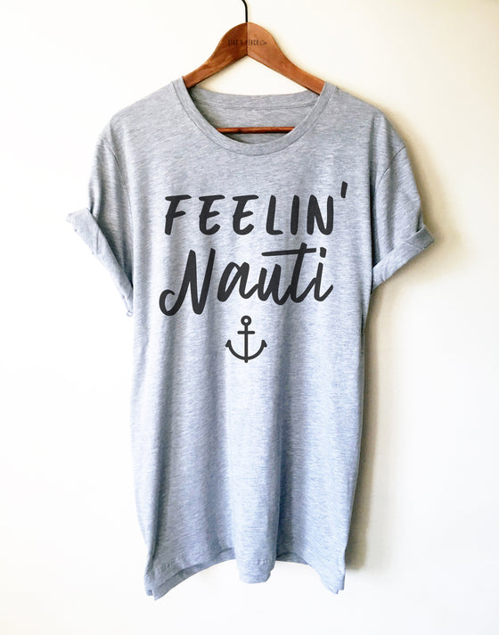 Feeling Nauti Unisex Shirt - Sailing Gift, Boating TShirt, Nautical Clothing, Lake Shirt, River Shirt, Captain Gift, Sailor Shirt, Crewmate