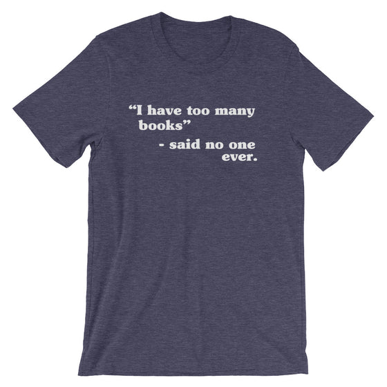 I Have Too Many Books - Said No One Ever Unisex T-Shirt