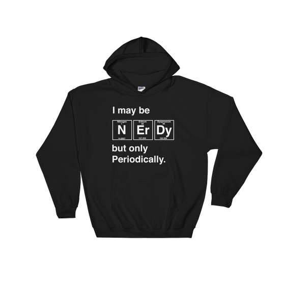 I May Be Nerdy But Only Periodically Hoodie - Science shirt, Periodic table shirt, Scientist shirt, Science teacher gift